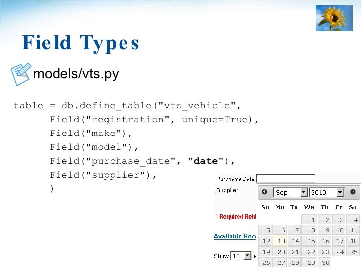 Field Types <ul><li>models/vts.py </li></ul><ul><li>table = db.define_table(&quot;vts_vehicle&quot;, </li></ul><ul><li>Fie...