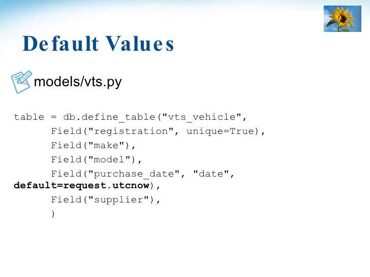 Default Values <ul><li>models/vts.py </li></ul><ul><li>table = db.define_table(&quot;vts_vehicle&quot;, </li></ul><ul><li>...