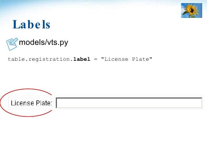 Labels <ul><li>models/vts.py </li></ul><ul><li>table.registration. label  = &quot;License Plate&quot; </li></ul>