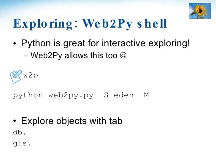 Exploring: Web2Py shell <ul><li>Python is great for interactive exploring! </li></ul><ul><ul><li>Web2Py allows this too  ...