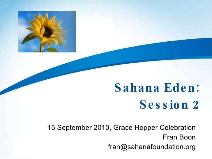 Sahana Eden: Session 2 24 September 2010, Grace Hopper Celebration Fran Boon [email_address]