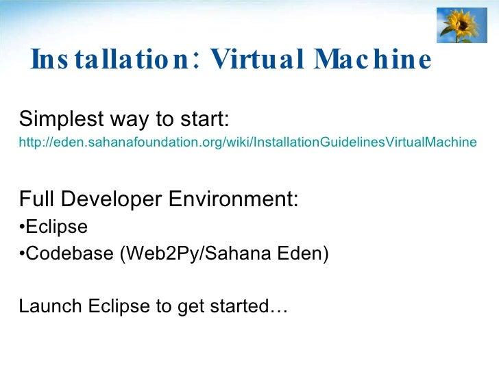 Installation: Virtual Machine <ul><li>Simplest way to start: </li></ul><ul><li>http://eden.sahanafoundation.org/wiki/Insta...