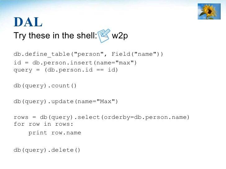 DAL <ul><li>Try these in the shell:  w2p </li></ul><ul><li>db.define_table(&quot;person&quot;, Field(&quot;name&quot;)) </...