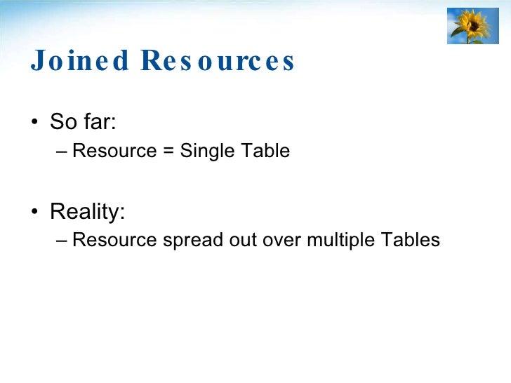 Joined Resources <ul><li>So far: </li></ul><ul><ul><li>Resource = Single Table </li></ul></ul><ul><li>Reality: </li></ul><...