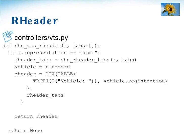RHeader <ul><li>controllers/vts.py </li></ul><ul><li>def shn_vts_rheader(r, tabs=[]): </li></ul><ul><li>if r.representatio...