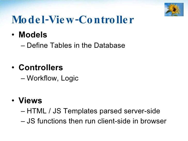 Model-View-Controller <ul><li>Models </li></ul><ul><ul><li>Define Tables in the Database </li></ul></ul><ul><li>Controller...