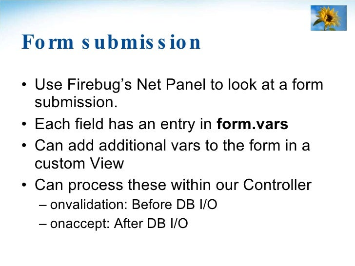 Form submission <ul><li>Use Firebug's Net Panel to look at a form submission. </li></ul><ul><li>Each field has an entry in...