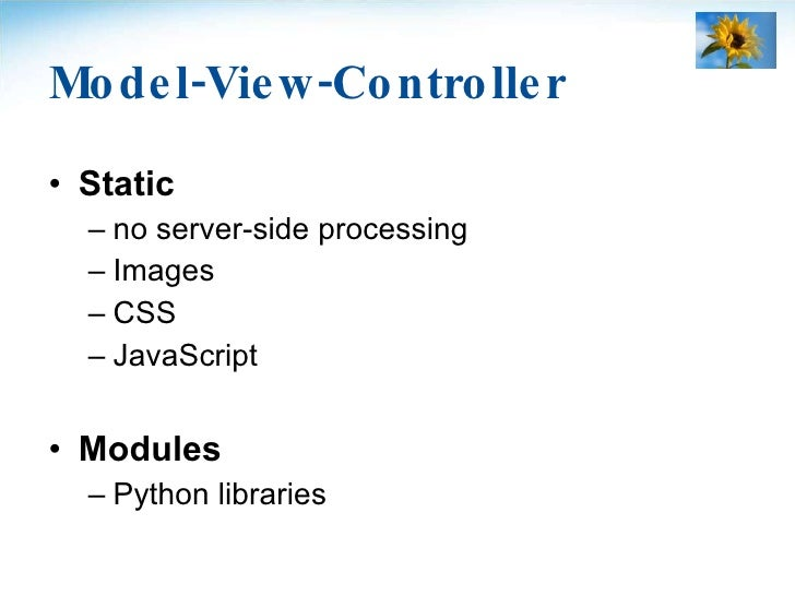 Model-View-Controller <ul><li>Static </li></ul><ul><ul><li>no server-side processing </li></ul></ul><ul><ul><li>Images </l...