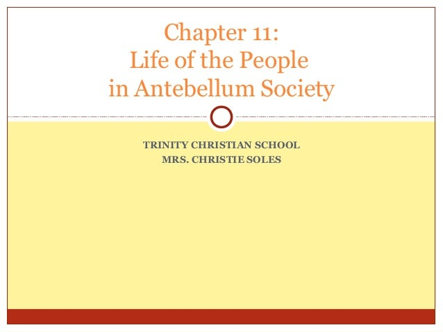 Chapter 11: Life of the People in Antebellum Society TRINITY CHRISTIAN SCHOOL MRS. CHRISTIE SOLES