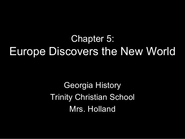 Chapter 5: Europe Discovers the New World Georgia History Trinity Christian School Mrs. Holland