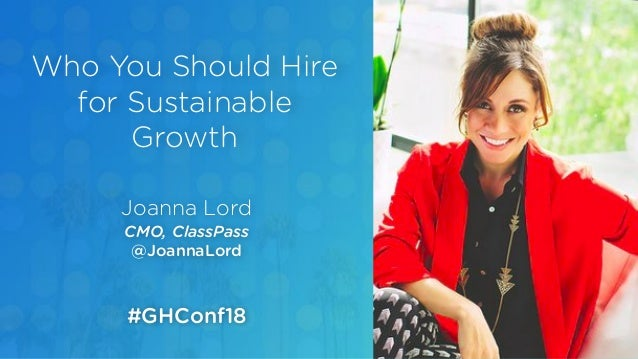 Joanna Lord CMO, ClassPass @JoannaLord Who You Should Hire for Sustainable Growth #GHConf18