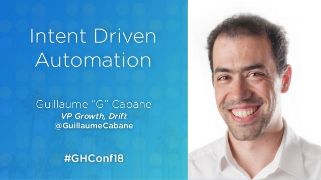 "Guillaume ""G"" Cabane VP Growth, Drift @GuillaumeCabane Intent Driven Automation #GHConf18"