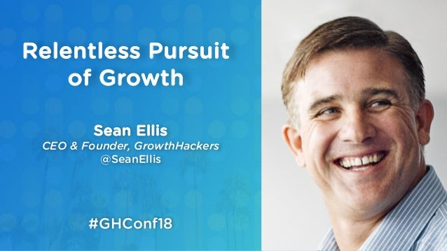 Sean Ellis CEO & Founder, GrowthHackers @SeanEllis Relentless Pursuit of Growth #GHConf18