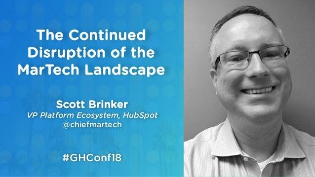 Scott Brinker VP Platform Ecosystem, HubSpot @chiefmartech The Continued Disruption of the MarTech Landscape #GHConf18