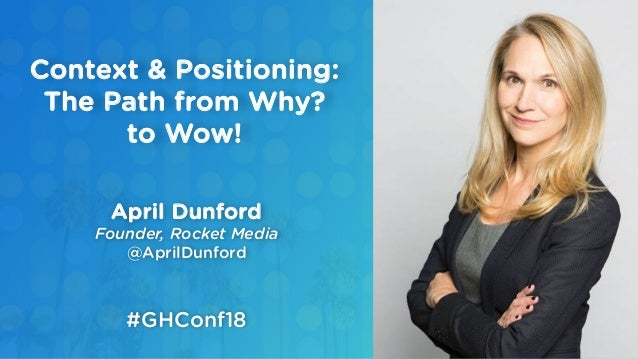 April Dunford Founder, Rocket Media @AprilDunford Context & Positioning: The Path from Why? to Wow! #GHConf18