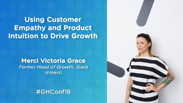 Merci Victoria Grace Former Head of Growth, Slack @merci Using Customer Empathy and Product Intuition to Drive Growth #GHC...