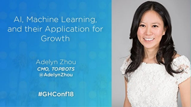 Adelyn Zhou CMO, TOPBOTS @AdelynZhou AI, Machine Learning, and their Application for Growth #GHConf18
