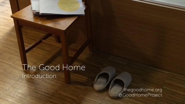 The Good Home Introduction thegoodhome.org @GoodHomeProject