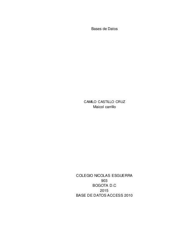 Bases de Datos CAMILO CASTILLO CRUZ Maicol carrillo COLEGIO NICOLAS ESGUERRA 903 BOGOTA D.C 2015 BASE DE DATOS ACCESS 2010
