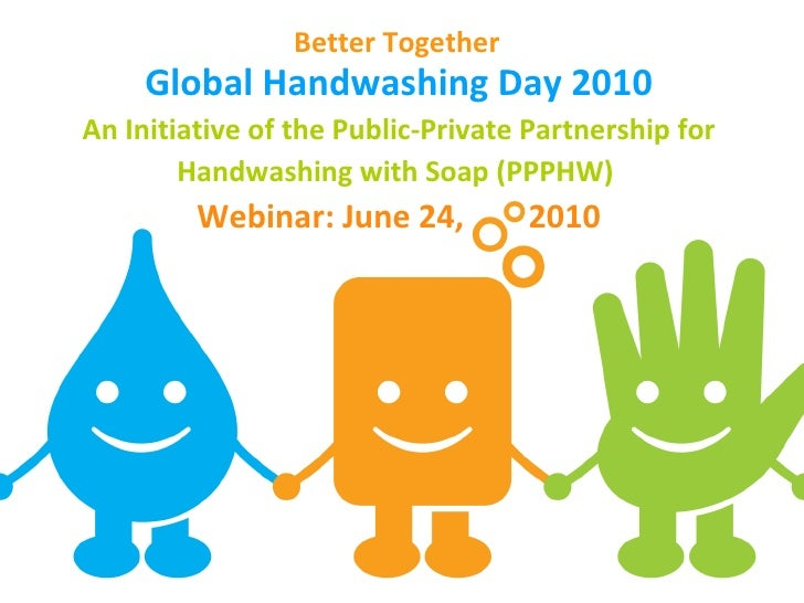 Global Handwashing Day 2010 An Initiative of the Public-Private Partnership for Handwashing with Soap (PPPHW)  Webinar: Ju...