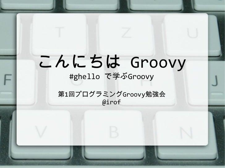 こんにちは  Groovy #ghello  で学ぶ Groovy 第 1 回プログラミング Groovy 勉強会 @irof