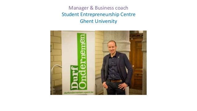 Steve Stevens steve.stevens@ugent.be @SteveStevensUG Manager & Business coach Student Entrepreneurship Centre Ghent Univer...