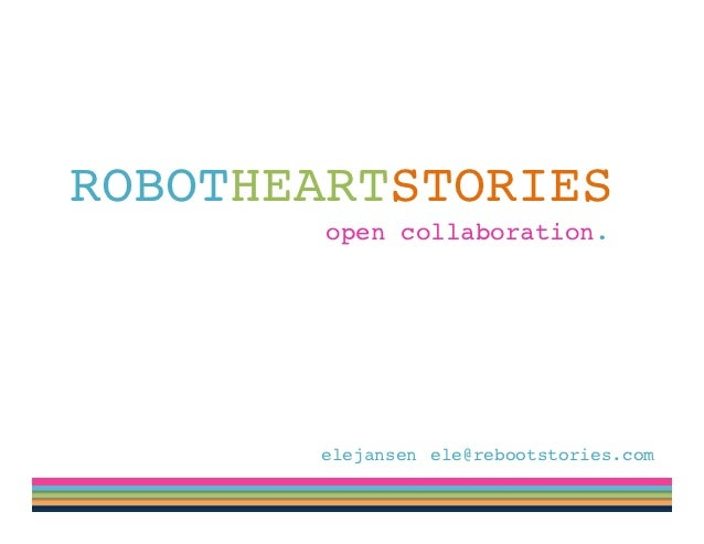 ROBOTHEARTSTORIES!! ! ! ! ! ! ! !open collaboration. !             @elejansen !ele@rebootstories.com!