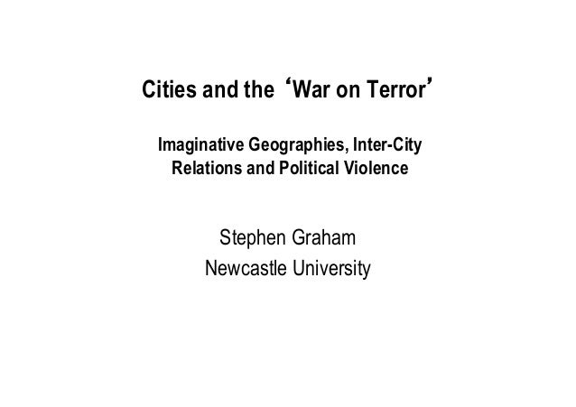 Cities and the 'War on Terror' Imaginative Geographies, Inter-City Relations and Political Violence  Stephen Graham Newcas...