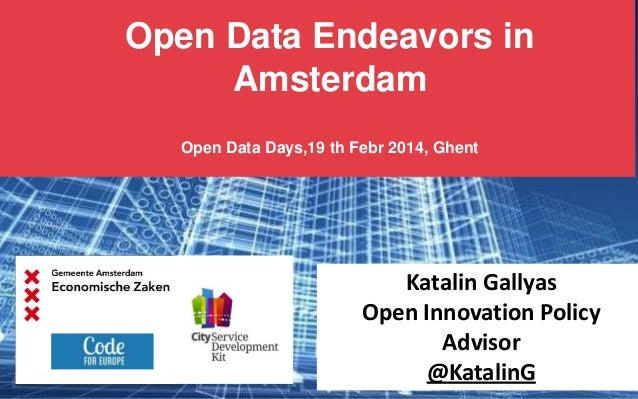 Open Data Endeavors in Amsterdam Open Data Days,19 th Febr 2014, Ghent  Katalin Gallyas Open Innovation Policy Advisor @Ka...