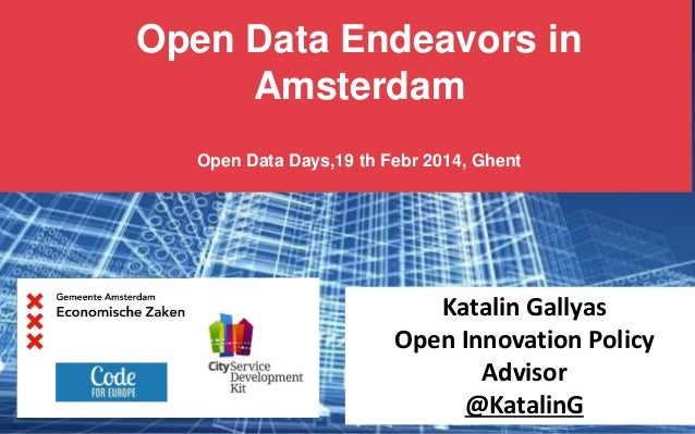 Open Data Endeavors in Amsterdam Open Data Days,19 th Febr 2014, Ghent  Katalin Gallyas Open Innovation Policy Advisor @Ka...