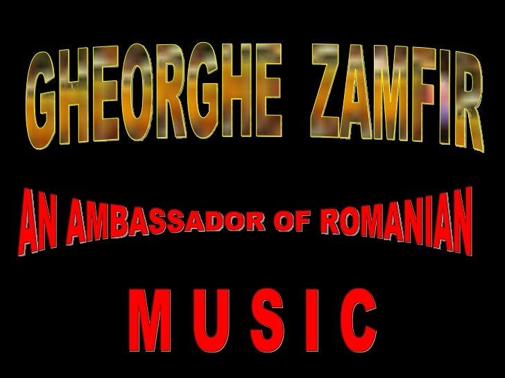 GHEORGHE  ZAMFIR AN AMBASSADOR OF ROMANIAN M U S I C