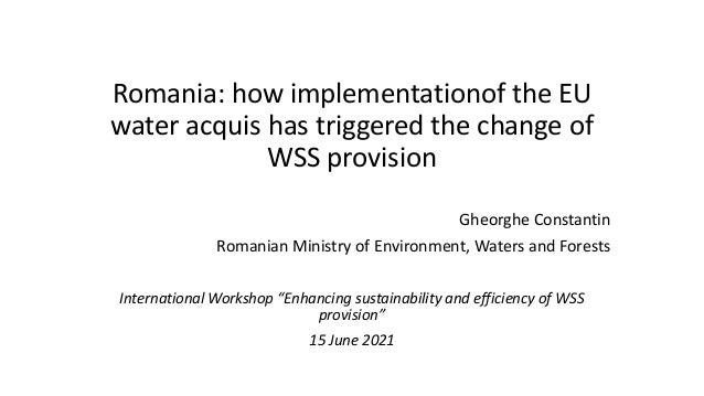 Romania: how implementationof the EU water acquis has triggered the change of WSS provision Gheorghe Constantin Romanian M...
