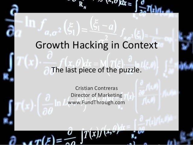 Growth Hacking in Context The last piece of the puzzle. Cristian Contreras Director of Marketing www.FundThrough.com