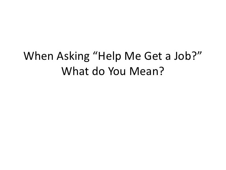 "When Asking ""Help Me Get a Job?""      What do You Mean?"