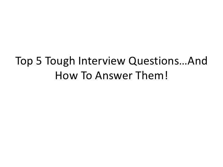 Top 5 Tough Interview Questions…And        How To Answer Them!