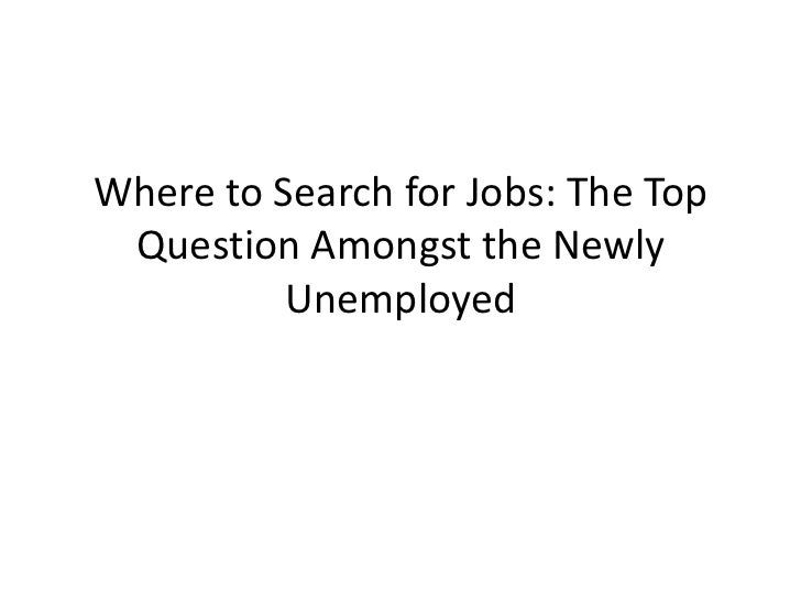 Where to Search for Jobs: The Top Question Amongst the Newly          Unemployed