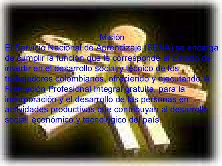Misión El Servicio Nacional de Aprendizaje (SENA) se encarga de cumplir la función que le corresponde al Estado de inverti...