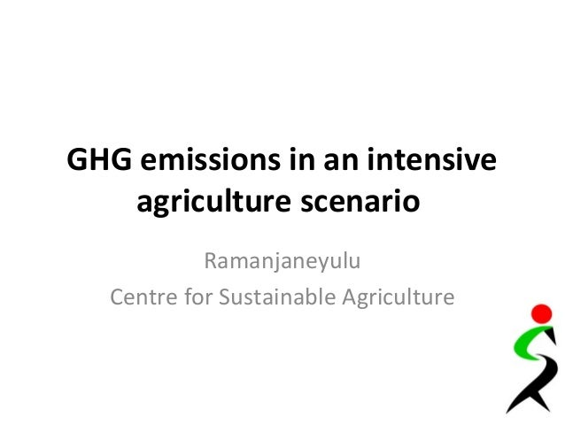 GHG emissions in an intensive agriculture scenario Ramanjaneyulu Centre for Sustainable Agriculture