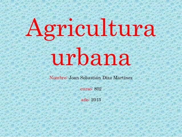 Agricultura  urbana  Nombre: Joan Sebastián Díaz Martínez               curso: 802               año: 2013