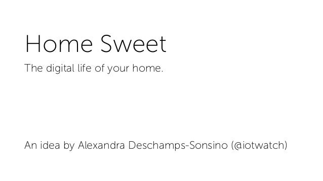 Home Sweet The digital life of your home. An idea by Alexandra Deschamps-Sonsino (@iotwatch)