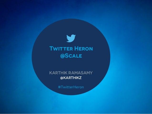 Twitter Heron @Scale KARTHIK RAMASAMY @KARTHIKZ #TwitterHeron