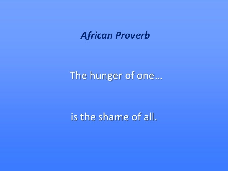 African Proverb   The hunger of one…   is the shame of all.