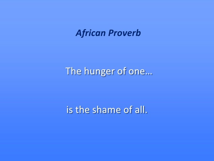 African Proverb<br />The hunger of one…<br />is the shame of all.<br />