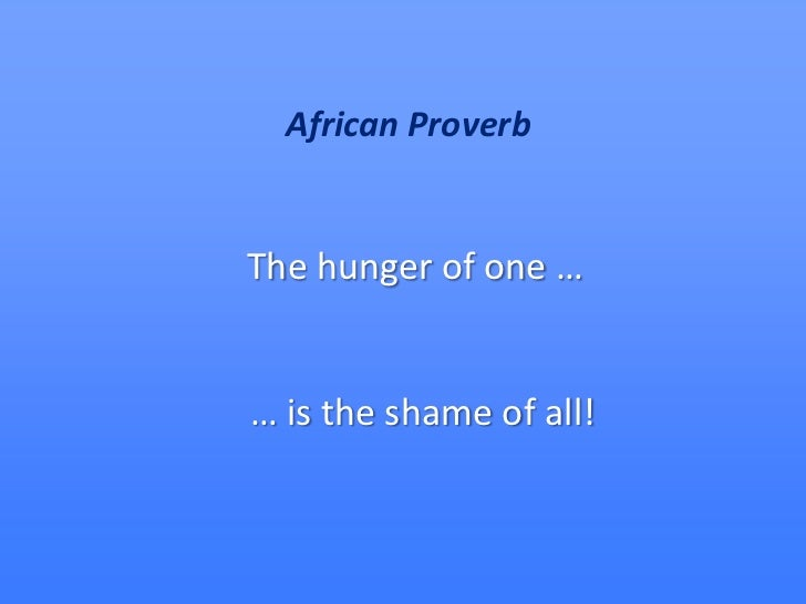 African Proverb<br />The hunger of one …<br />… is the shame of all!<br />