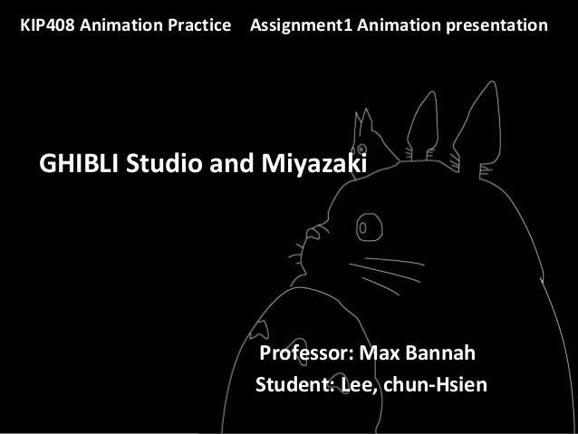 GHIBLI Studio and Miyazaki KIP408 Animation Practice Assignment1 Animation presentation Professor: Max Bannah Student: Lee...