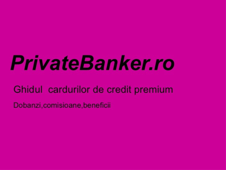 PrivateBanker.ro Ghidul  cardurilor de credit premium  Dobanzi,comisioane,beneficii