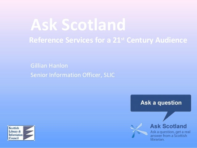 Ask Scotland Reference Services for a 21st Century Audience Gillian Hanlon Senior Information Officer, SLIC