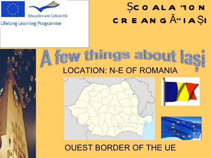 "ȘCOALA  "" ION  C REANGĂ "" IA Ş I LOCATION: N-E OF ROMANIA OUEST BORDER OF THE UE"
