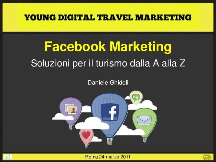 Facebook MarketingSoluzioni per il turismo dalla A alla Z              Daniele Ghidoli             Roma 24 marzo 2011