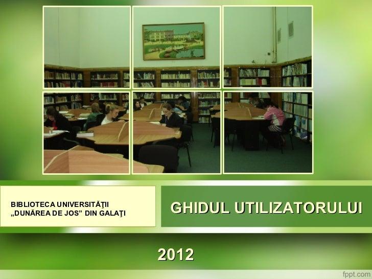 """BIBLIOTECA UNIVERSITĂŢII""""DUNĂREA DE JOS"""" DIN GALAŢI    GHIDUL UTILIZATORULUI                              2012"""